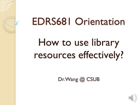 EDRS681 Orientation How to use library resources effectively? Dr. CSUB.