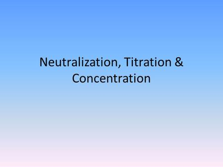 Neutralization, Titration & Concentration. Neutralization For an acid to effectively neutralize a base (or vice versa) the number of moles of acid and.