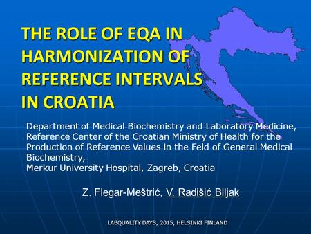 THE ROLE OF EQA IN HARMONIZATION OF REFERENCE INTERVALS IN CROATIA LABQUALITY DAYS, 2015, HELSINKI FINLAND Department of Medical Biochemistry and Laboratory.
