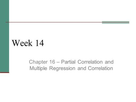 Week 14 Chapter 16 – Partial Correlation and Multiple Regression and Correlation.