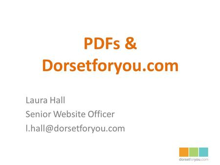 PDFs & Dorsetforyou.com Laura Hall Senior Website Officer