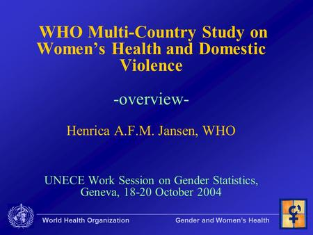 World Health Organization Gender and Women's Health WHO Multi-Country Study on Women's Health and Domestic Violence -overview- Henrica A.F.M. Jansen, WHO.
