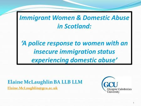 Immigrant Women & Domestic Abuse in Scotland: 'A police response to women with an insecure immigration status experiencing domestic abuse' Elaine McLaughlin.
