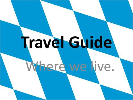 Travel Guide Where we live.. We're proud to say : We are Bavarian ! A presentation made by Kenneth and Adrian.