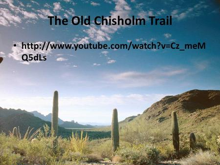 The Old Chisholm Trail http://www.youtube.com/watch?v=Cz_meMQ5dLs.