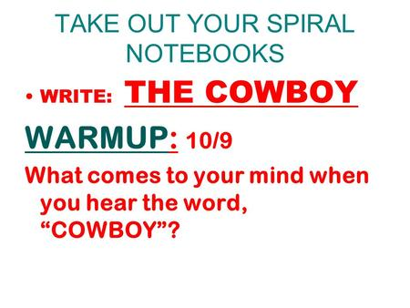"TAKE OUT YOUR SPIRAL NOTEBOOKS WRITE: THE COWBOY WARMUP: 10/9 What comes to your mind when you hear the word, ""COWBOY""?"