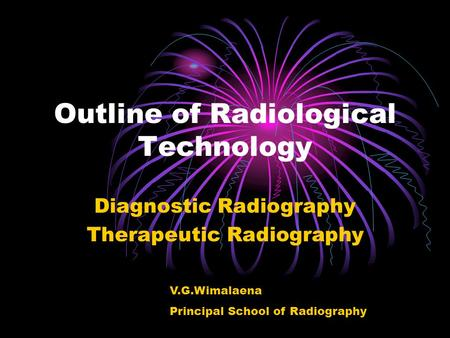 Outline of Radiological Technology Diagnostic Radiography Therapeutic Radiography V.G.Wimalaena Principal School of Radiography.