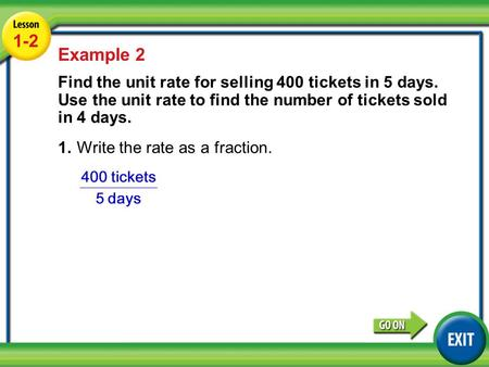 Lesson 1-2 Example 2 1-2 Example 2 Find the unit rate for selling 400 tickets in 5 days. Use the unit rate to find the number of tickets sold in 4 days.