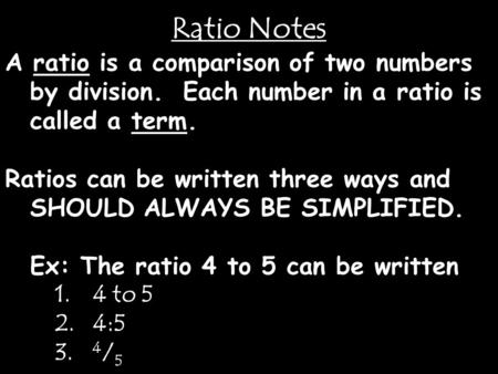 Ratio Notes A ratio is a comparison of two numbers by division. Each number in a ratio is called a term. Ratios can be written three ways and SHOULD ALWAYS.
