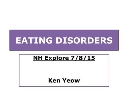 EATING DISORDERS NH Explore 7/8/15 Ken Yeow. Overview WHAT are they? WHY do they happen? HOW can people be helped?