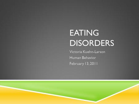 EATING DISORDERS Victoria Kuehn-Larson Human Behavior February 13, 2011.