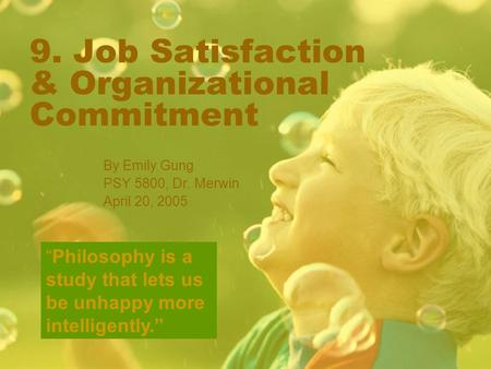 "9. Job Satisfaction & Organizational Commitment By Emily Gung PSY 5800, Dr. Merwin April 20, 2005 ""Philosophy is a study that lets us be unhappy more intelligently."""