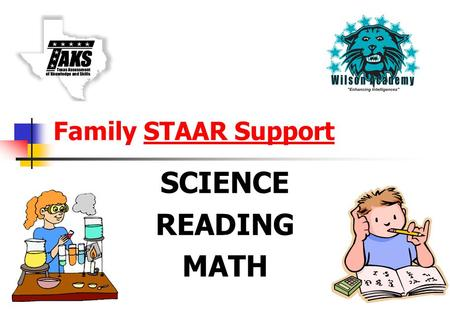 Family STAAR Support SCIENCE READING MATH. STAAR Briefing What's Wilson doing to ensure your child's success on STAAR? What can you do to help prepare.