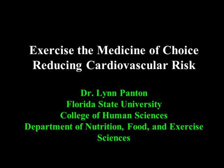 Exercise the Medicine of Choice Reducing Cardiovascular Risk Dr. Lynn Panton Florida State University College of Human Sciences Department of Nutrition,
