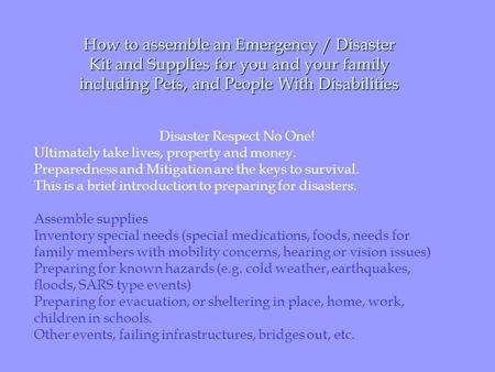 How to assemble an Emergency / Disaster Kit <strong>and</strong> Supplies for you <strong>and</strong> your family including Pets, <strong>and</strong> People With Disabilities Disaster Respect No One!