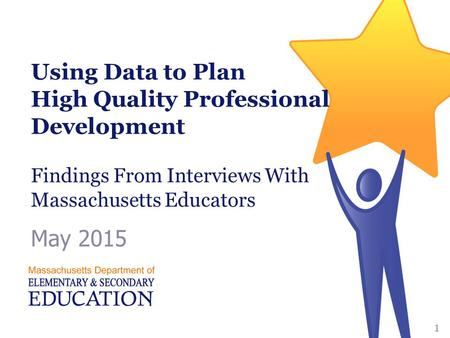 Using Data to Plan High Quality Professional Development Findings From Interviews With Massachusetts Educators May 2015 Massachusetts Department of Elementary.