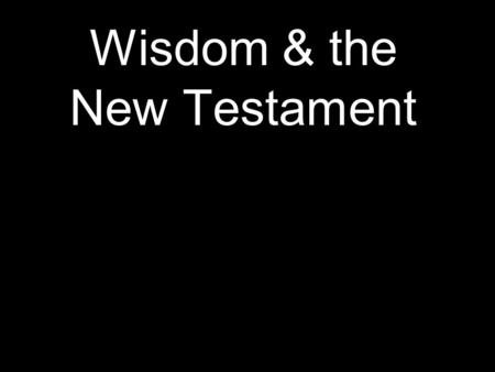 "Wisdom & the New Testament. Matthew 11:16-19 ""To what can I compare this generation? They are like children sitting in the marketplaces and calling out."