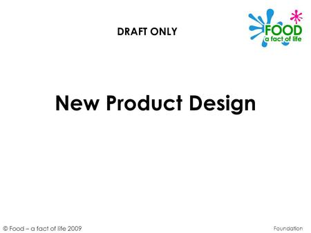 © Food – a fact of life 2009 New Product Design Foundation DRAFT ONLY.