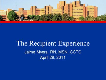 The Recipient Experience Jaime Myers, RN, MSN, CCTC April 29, 2011.