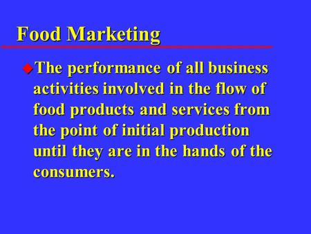 Food Marketing u The performance of all business activities involved in the flow of food products and services from the point of initial production until.