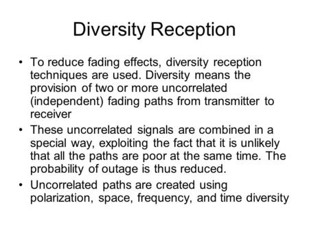 Diversity Reception To reduce fading effects, diversity reception techniques are used. Diversity means the provision of two or more uncorrelated (independent)