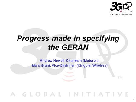 1 Progress made in specifying the GERAN Andrew Howell, Chairman (Motorola) Marc Grant, Vice-Chairman (Cingular Wireless)