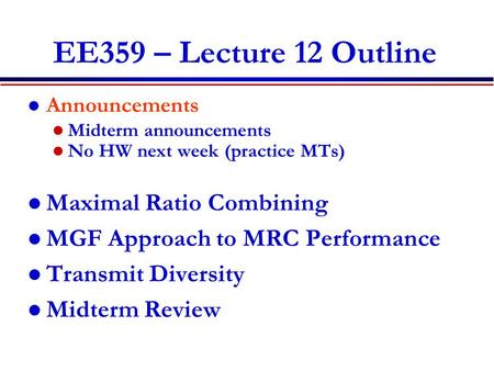 EE359 – Lecture 12 Outline Announcements Midterm announcements No HW next week (practice MTs) Maximal Ratio Combining MGF Approach to MRC Performance Transmit.