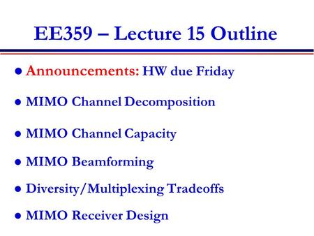 EE359 – Lecture 15 Outline Announcements: HW due Friday MIMO Channel Decomposition MIMO Channel Capacity MIMO Beamforming Diversity/Multiplexing Tradeoffs.
