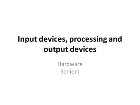 Input devices, processing and output devices Hardware Senior I.