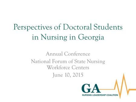 Perspectives of Doctoral Students in Nursing in Georgia Annual Conference National Forum of State Nursing Workforce Centers June 10, 2015.