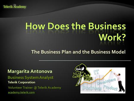 The Business Plan and the Business Model Margarita Antonova Volunteer Telerik Academy academy.telerik.com Business System Analyst Telerik Corporation.