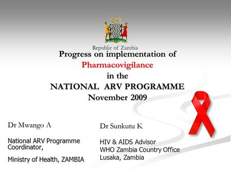 Progress on implementation of Pharmacovigilance in the NATIONAL ARV PROGRAMME November 2009 Dr Mwango A National ARV Programme Coordinator, Ministry of.