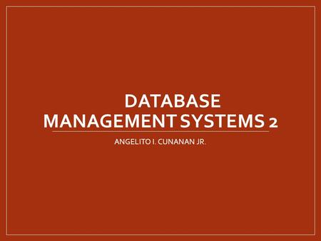 DATABASE MANAGEMENT SYSTEMS 2 ANGELITO I. CUNANAN JR.