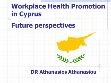1 Workplace Health Promotion in Cyprus Future perspectives DR Athanasios Athanasiou.