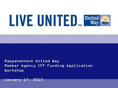 Rappahannock United Way Member Agency CFF Funding Application Workshop January 17, 2013.