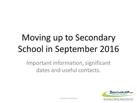 Moving up to Secondary School in September 2016 Important information, significant dates and useful contacts. Customer Services.