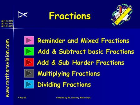 MTH 3-07b MTH 3-07c MTH 4-07b Fractions 7-Aug-15Compiled by Mr. Lafferty Maths Dept. www.mathsrevision.com Reminder and Mixed Fractions Add & Subtract.