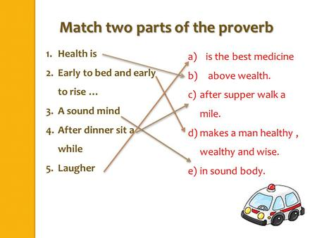 1.Health is 2.Early to bed and early to rise … 3.A sound mind 4.After dinner sit a while 5.Laugher Match two parts of the proverb a)is the best medicine.