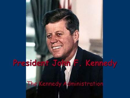 President John F. Kennedy The Kennedy Administration.