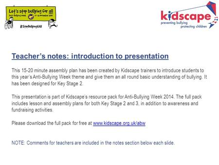 Teacher's notes: introduction to presentation This 15-20 minute assembly plan has been created by Kidscape trainers to introduce students to this year's.
