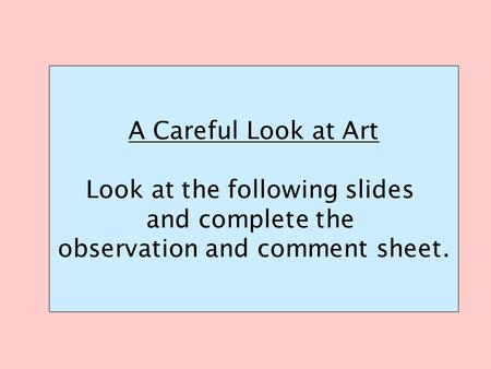A Careful Look at Art Look at the following slides and complete the observation and comment sheet.