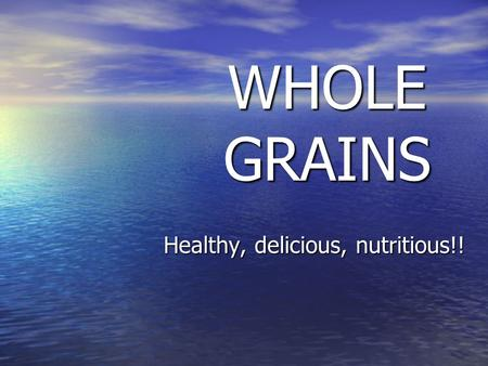 "WHOLE GRAINS Healthy, delicious, nutritious!!. According to the 2010 ""MyPlate"" guidelines, half of the grain products you eat every day should be Whole."