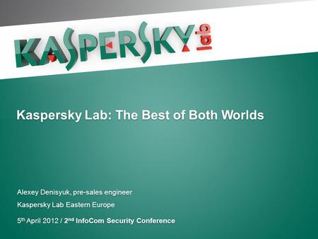 Kaspersky Lab: The Best of Both Worlds Alexey Denisyuk, pre-sales engineer Kaspersky Lab Eastern Europe 5 th April 2012 / 2 nd InfoCom Security Conference.