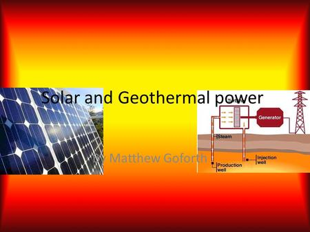 Solar and Geothermal power By Matthew Goforth. Solar Power Solar power is energy that is converted from the suns rays. These rays are converted into energy.