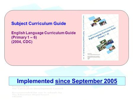 Subject Curriculum Guide English Language Curriculum Guide (Primary 1 – 6) (2004, CDC) Implemented since September 2005.