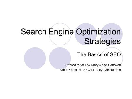 Search Engine Optimization Strategies The Basics of SEO Offered to you by Mary Anne Donovan Vice President, SEO Literacy Consultants.