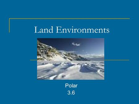 Land Environments Polar 3.6. What are three things that make an environment different? Climate Animals that live there Plants that grow there.