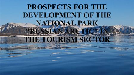 PROSPECTS FOR THE DEVELOPMENT OF THE NATIONAL PARK RUSSIAN ARCTIC IN THE TOURISM SECTOR.