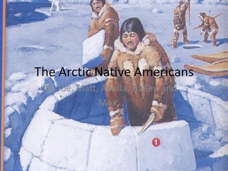 The Arctic Native Americans By Joe, Matt, Areilla, Hailey, and Max,.
