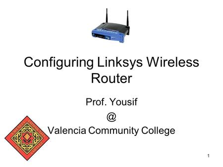 1 Configuring Linksys Wireless Router Prof. Valencia Community College.